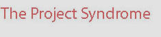 The Project Syndrome